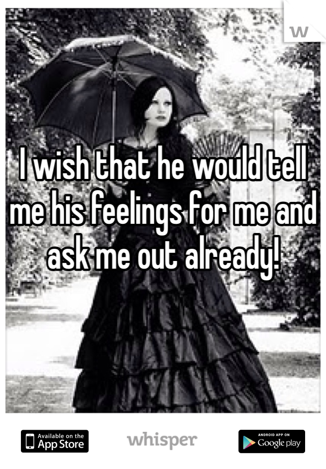 I wish that he would tell me his feelings for me and ask me out already!