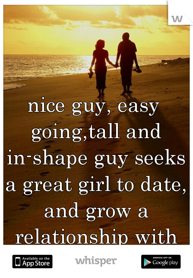 nice guy, easy going,tall and in-shape guy seeks a great girl to date, and grow a relationship with