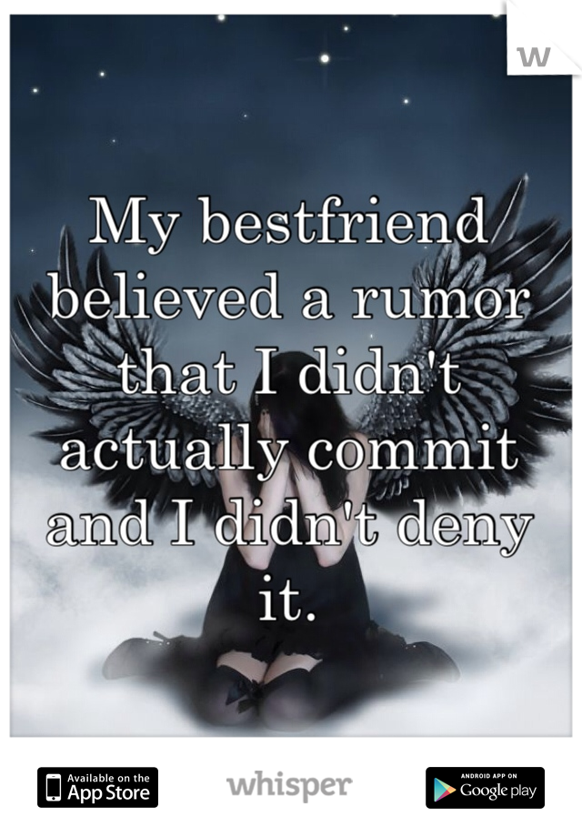My bestfriend believed a rumor that I didn't actually commit and I didn't deny it.
