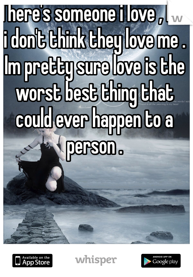 There's someone i love , but i don't think they love me . Im pretty sure love is the worst best thing that could ever happen to a person .