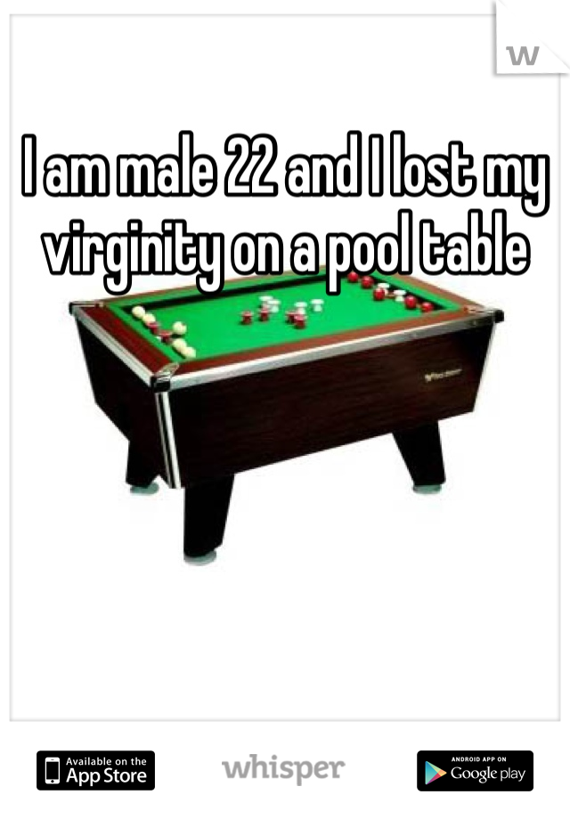 I am male 22 and I lost my virginity on a pool table