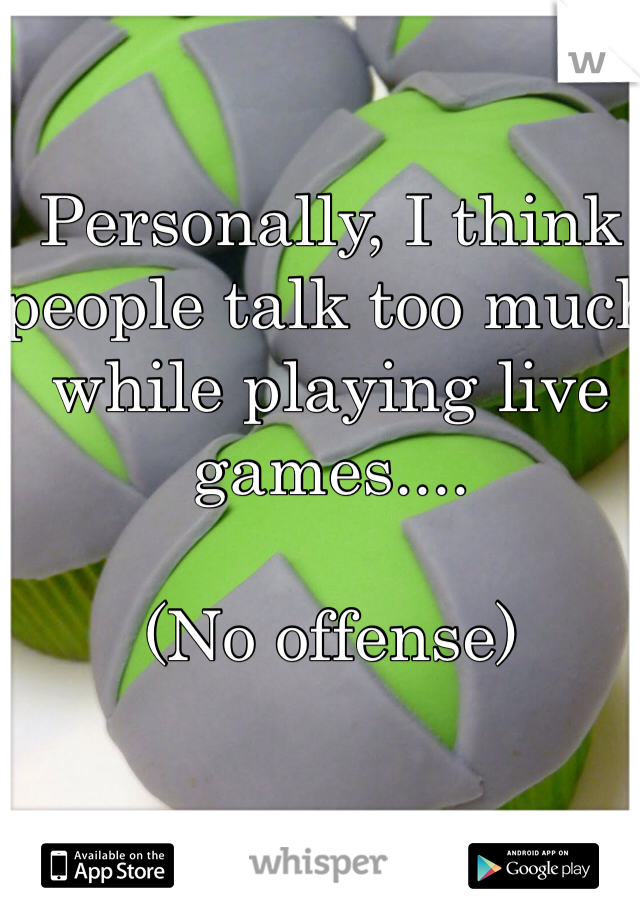 Personally, I think people talk too much while playing live games....  (No offense)