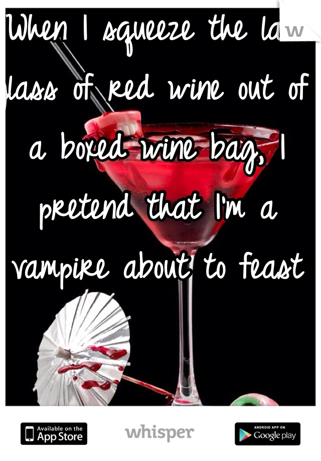When I squeeze the last glass of red wine out of a boxed wine bag, I pretend that I'm a vampire about to feast