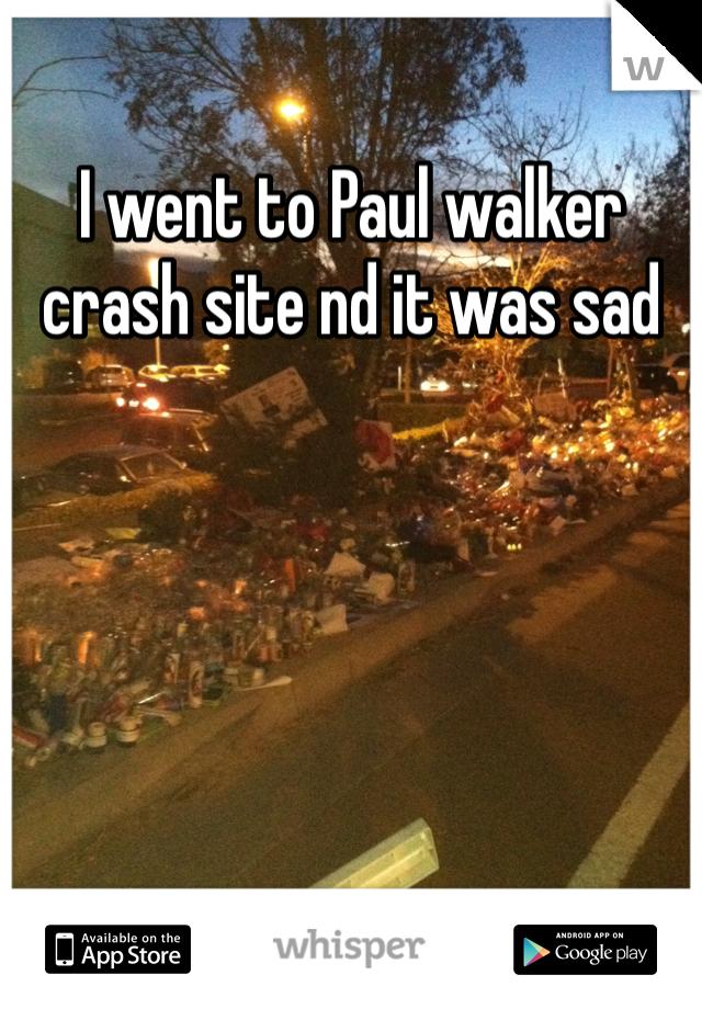 I went to Paul walker crash site nd it was sad