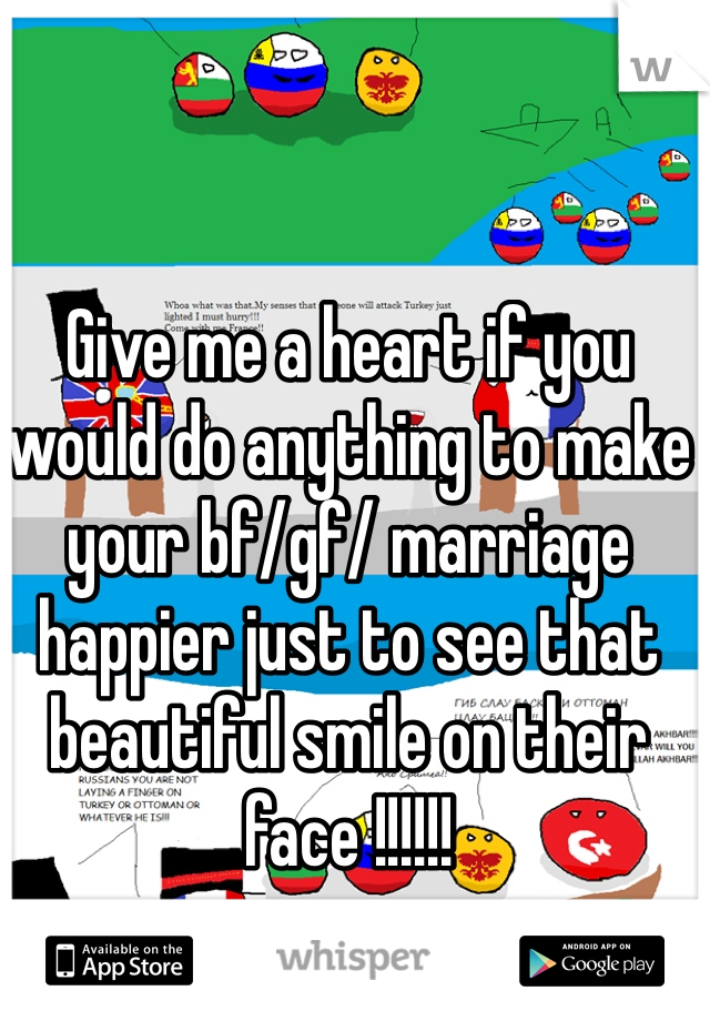 Give me a heart if you would do anything to make your bf/gf/ marriage happier just to see that beautiful smile on their face !!!!!!