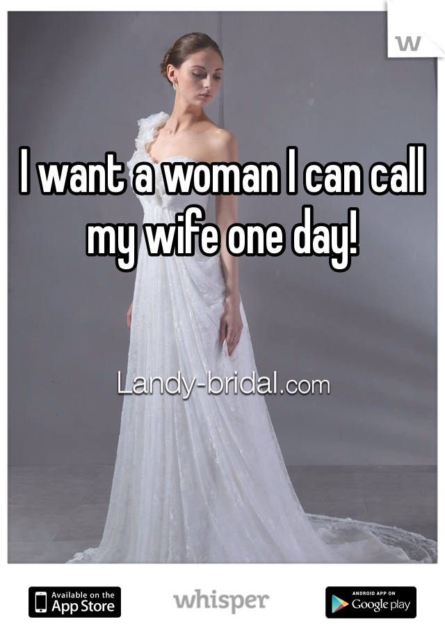 I want a woman I can call my wife one day!