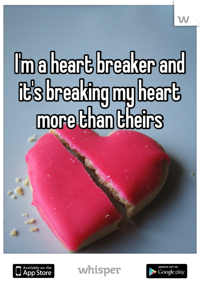 I'm a heart breaker and it's breaking my heart more than theirs