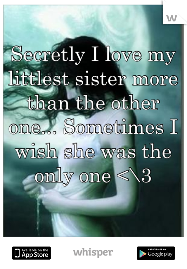Secretly I love my littlest sister more than the other one... Sometimes I wish she was the only one <\3