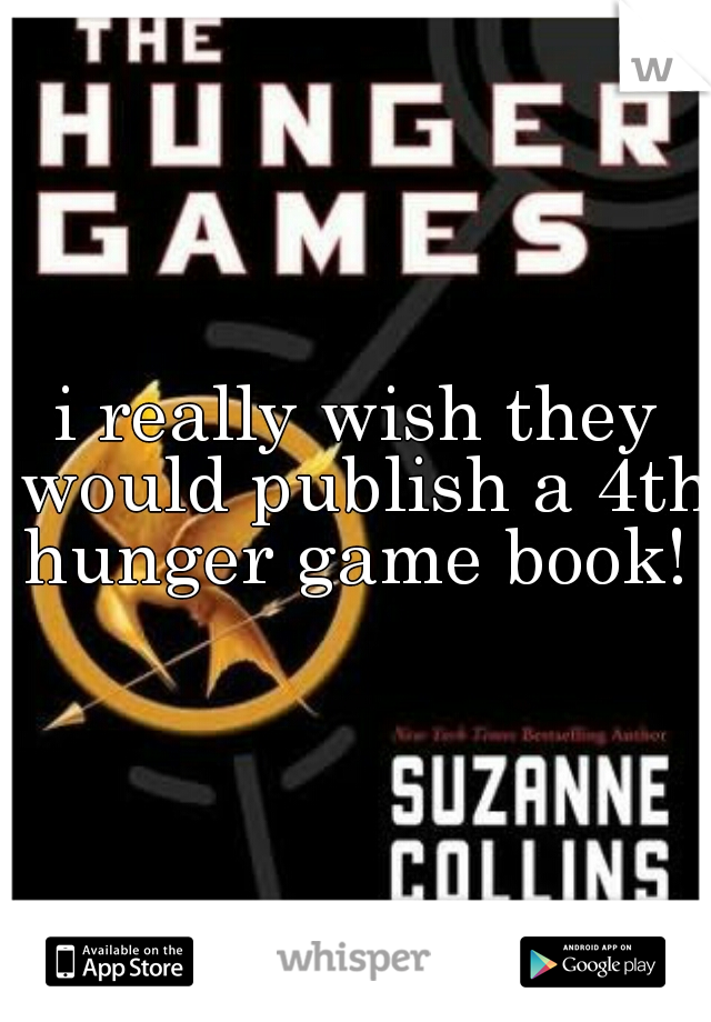 i really wish they would publish a 4th hunger game book!