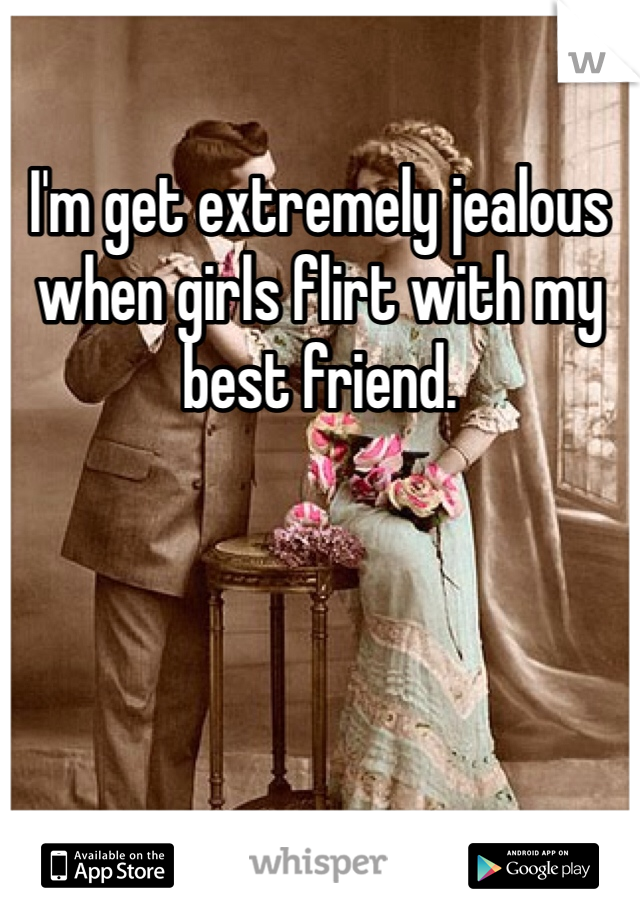 I'm get extremely jealous when girls flirt with my best friend.