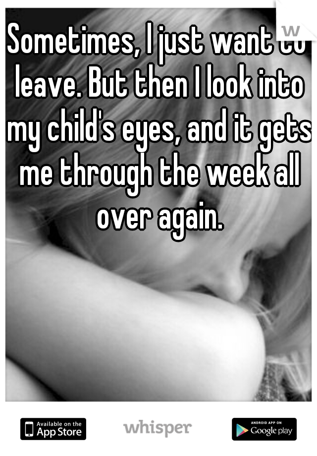 Sometimes, I just want to leave. But then I look into my child's eyes, and it gets me through the week all over again.