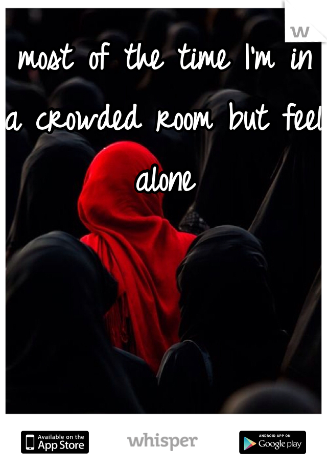most of the time I'm in a crowded room but feel alone