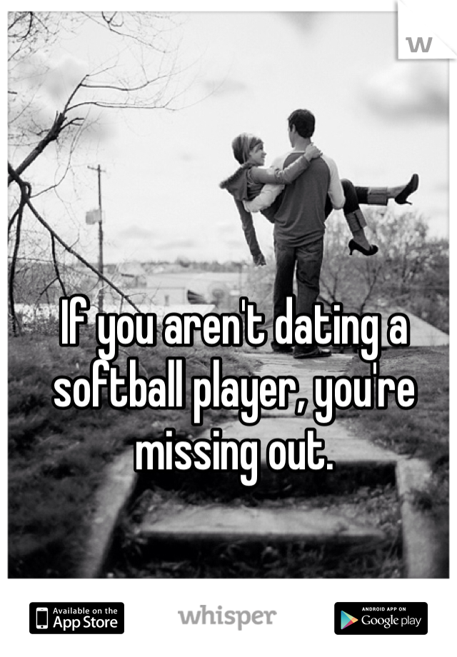 If you aren't dating a softball player, you're missing out.