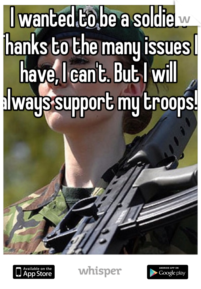 I wanted to be a soldier. Thanks to the many issues I have, I can't. But I will always support my troops!
