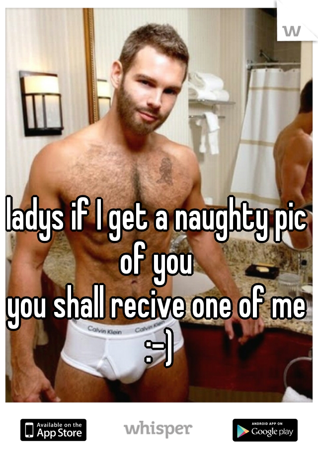 ladys if I get a naughty pic of you  you shall recive one of me :-)