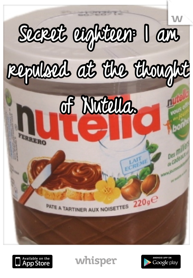 Secret eighteen: I am repulsed at the thought of Nutella.