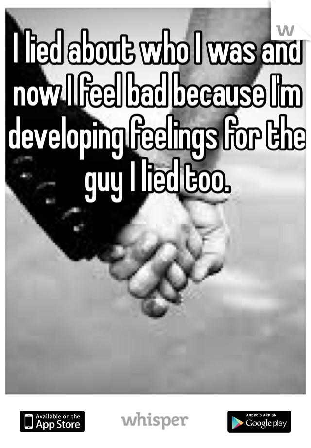 I lied about who I was and now I feel bad because I'm developing feelings for the guy I lied too.