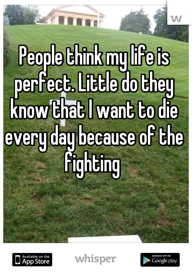 People think my life is perfect. Little do they know that I want to die every day because of the fighting