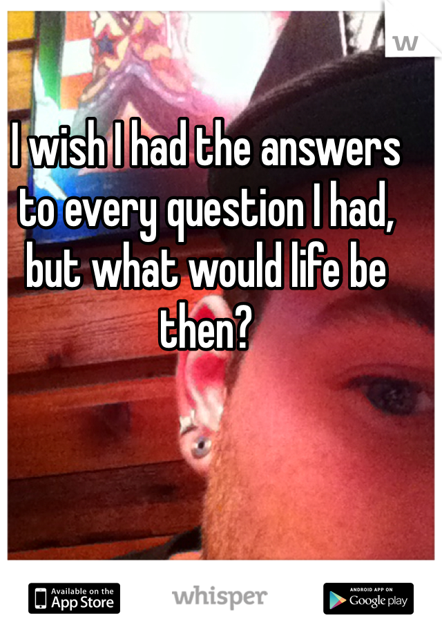 I wish I had the answers to every question I had, but what would life be then?