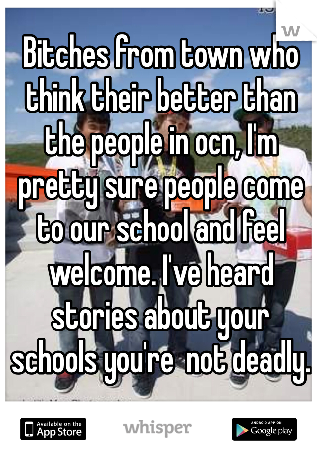Bitches from town who think their better than the people in ocn, I'm pretty sure people come to our school and feel welcome. I've heard stories about your schools you're  not deadly.