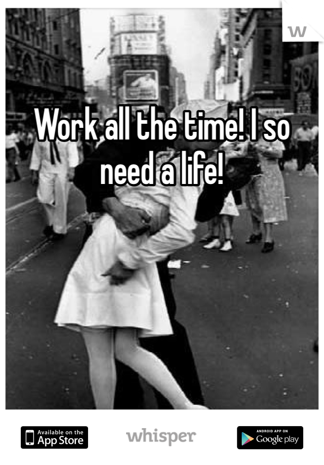 Work all the time! I so need a life!