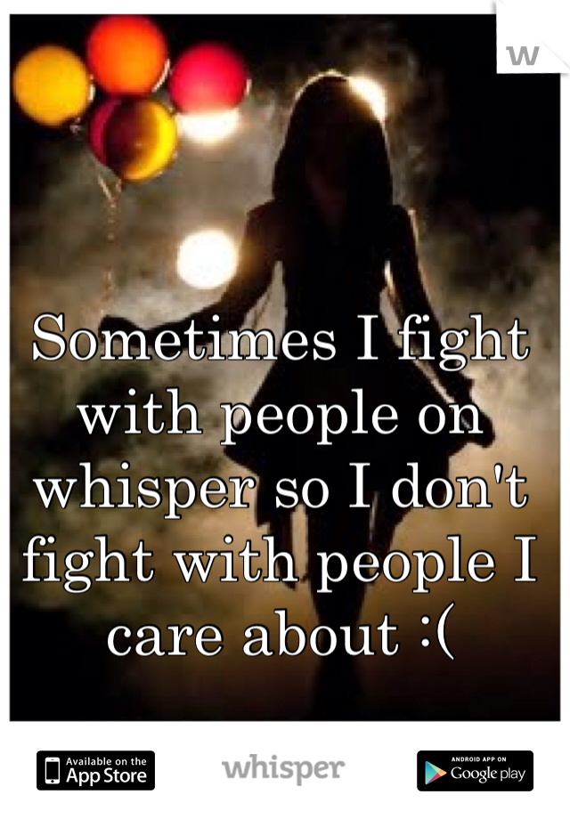 Sometimes I fight with people on whisper so I don't fight with people I care about :(