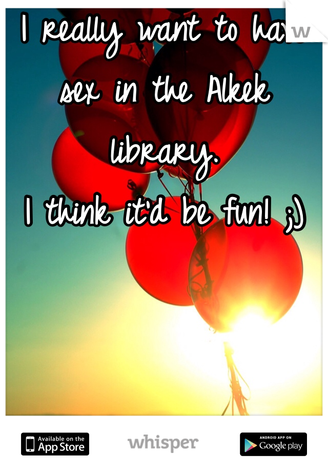 I really want to have sex in the Alkek library.  I think it'd be fun! ;)