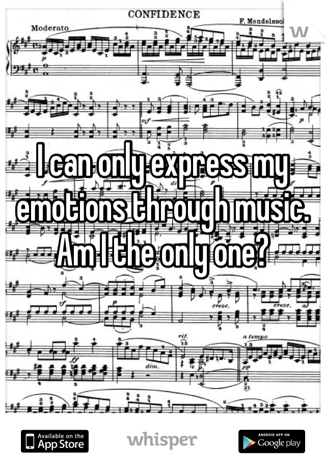I can only express my emotions through music. Am I the only one?