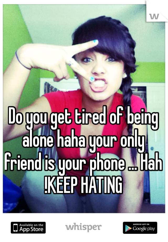 Do you get tired of being alone haha your only friend is your phone ... Hah !KEEP HATING
