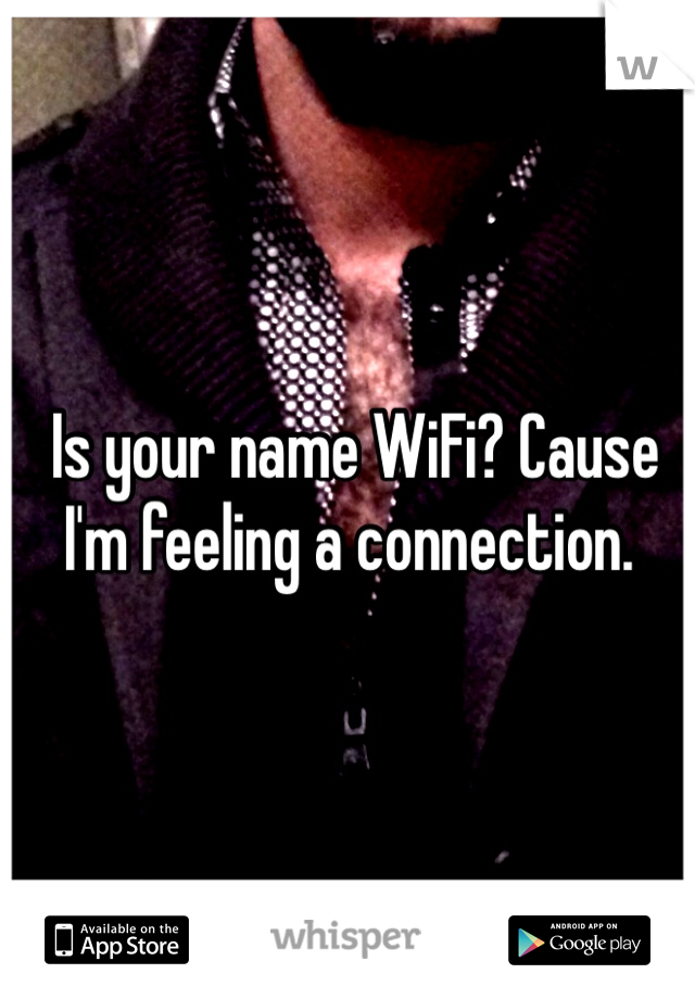 Is your name WiFi? Cause I'm feeling a connection.