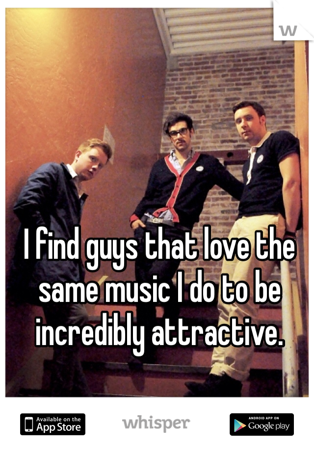 I find guys that love the same music I do to be incredibly attractive.