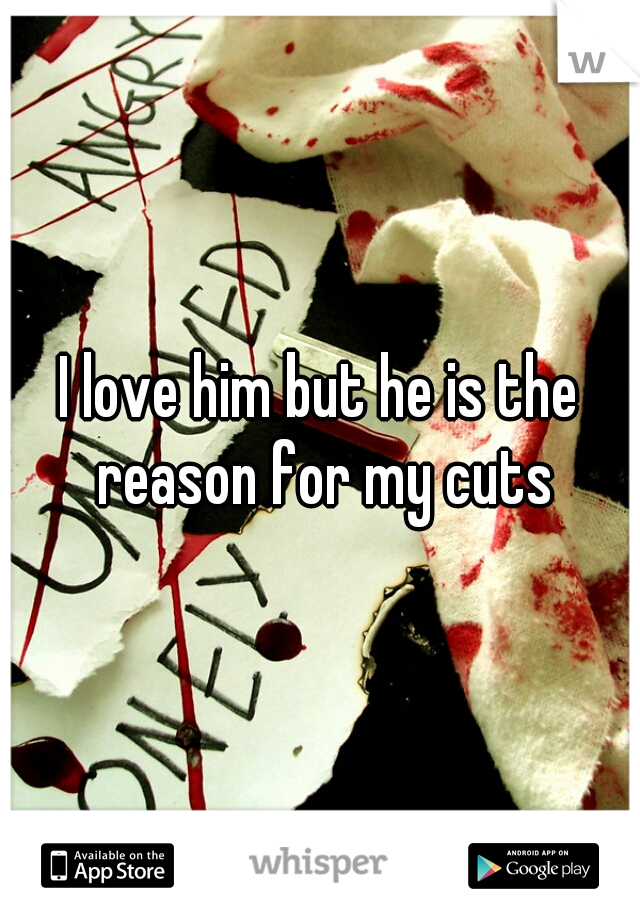 I love him but he is the reason for my cuts