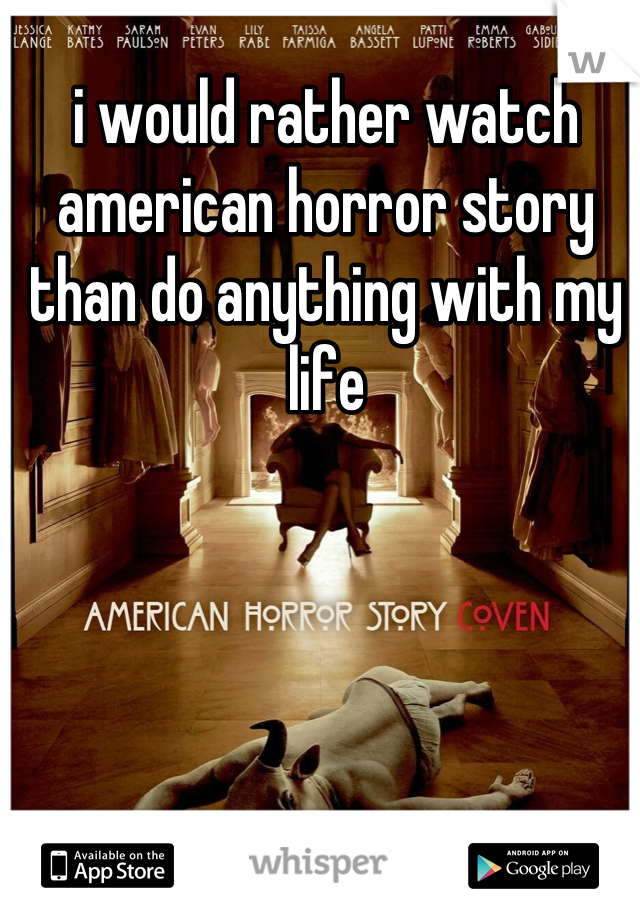 i would rather watch american horror story than do anything with my life
