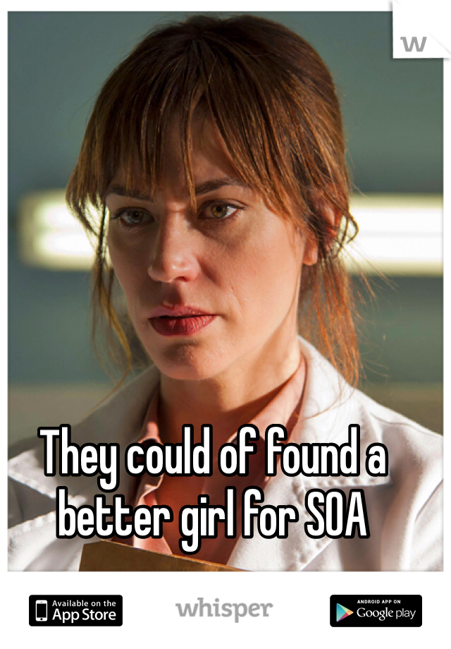 They could of found a better girl for SOA