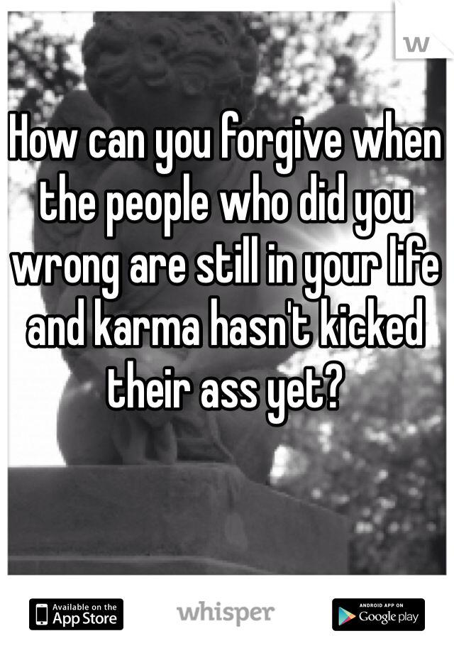 How can you forgive when the people who did you wrong are still in your life and karma hasn't kicked their ass yet?