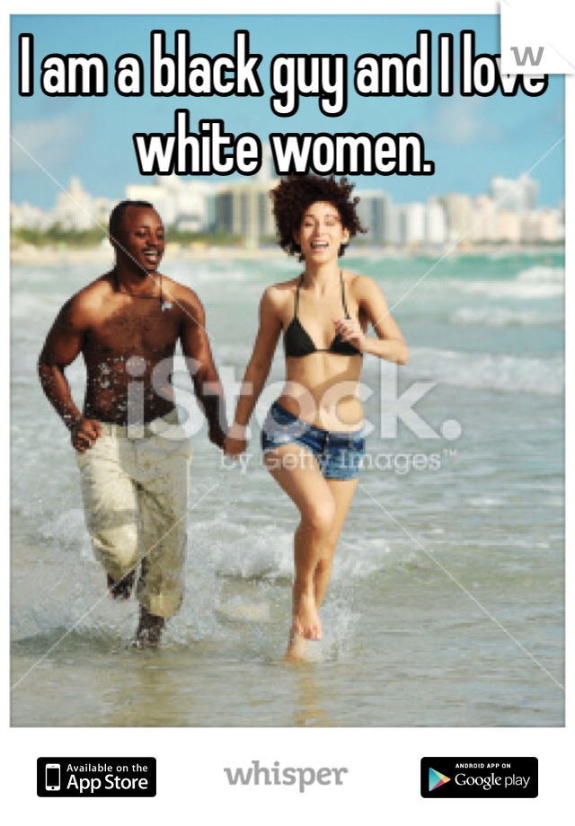 I am a black guy and I love white women.
