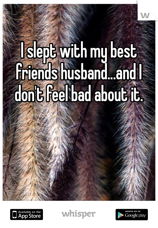 I slept with my best friends husband...and I don't feel bad about it.