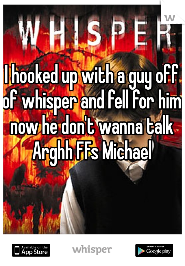 I hooked up with a guy off of whisper and fell for him now he don't wanna talk Arghh FFs Michael