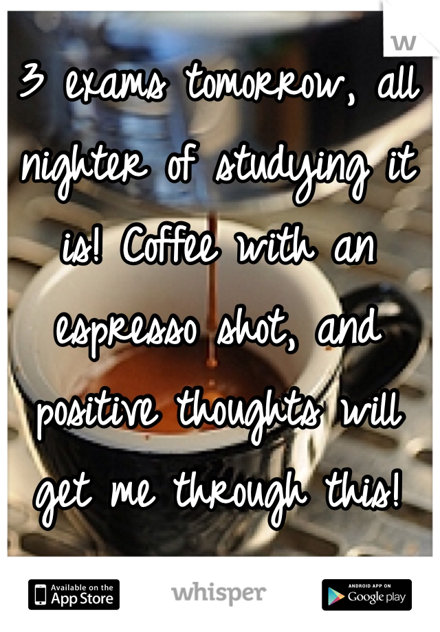 3 exams tomorrow, all nighter of studying it is! Coffee with an espresso shot, and positive thoughts will get me through this!