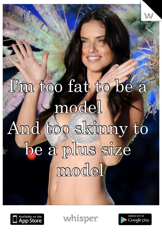 I'm too fat to be a model And too skinny to be a plus size  model