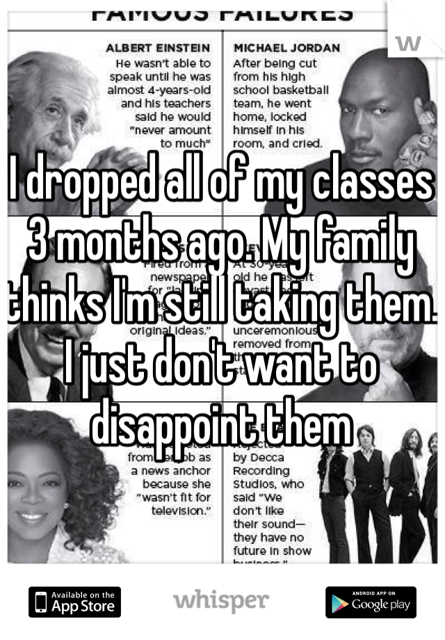 I dropped all of my classes 3 months ago. My family thinks I'm still taking them. I just don't want to disappoint them
