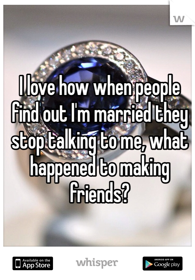 I love how when people find out I'm married they stop talking to me, what happened to making friends?