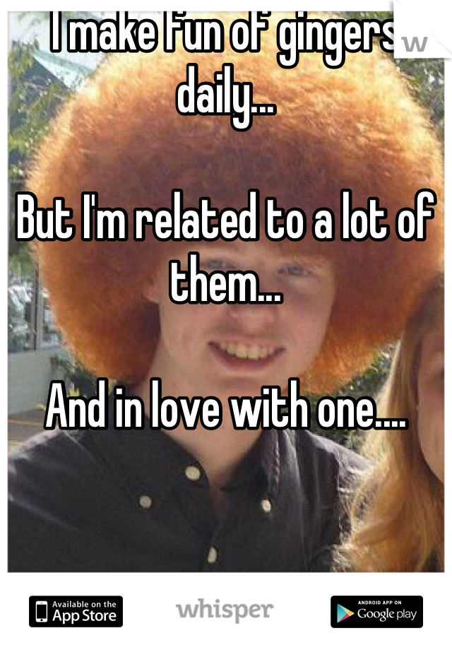I make fun of gingers daily...  But I'm related to a lot of them...  And in love with one....
