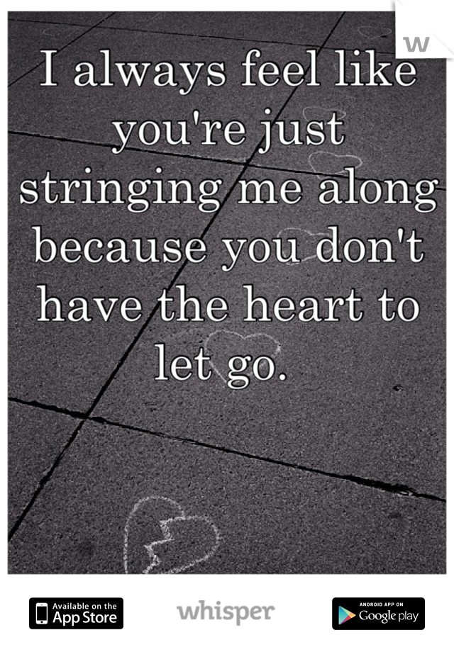 I always feel like you're just stringing me along because you don't have the heart to let go.
