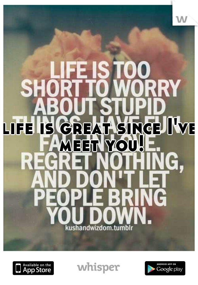 life is great since I've meet you!