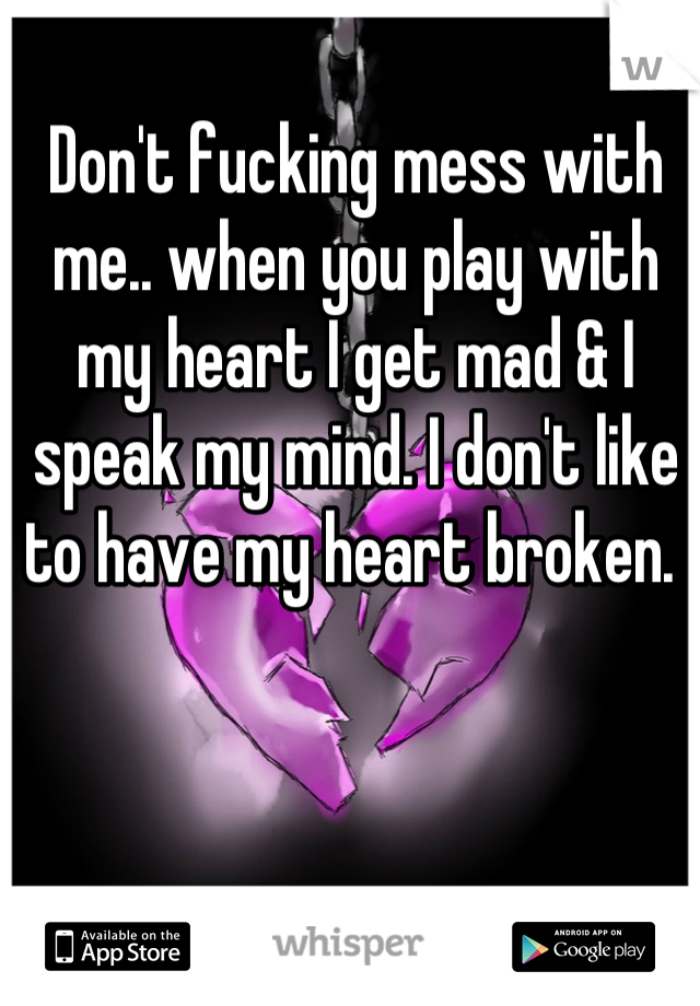 Don't fucking mess with me.. when you play with my heart I get mad & I speak my mind. I don't like to have my heart broken.