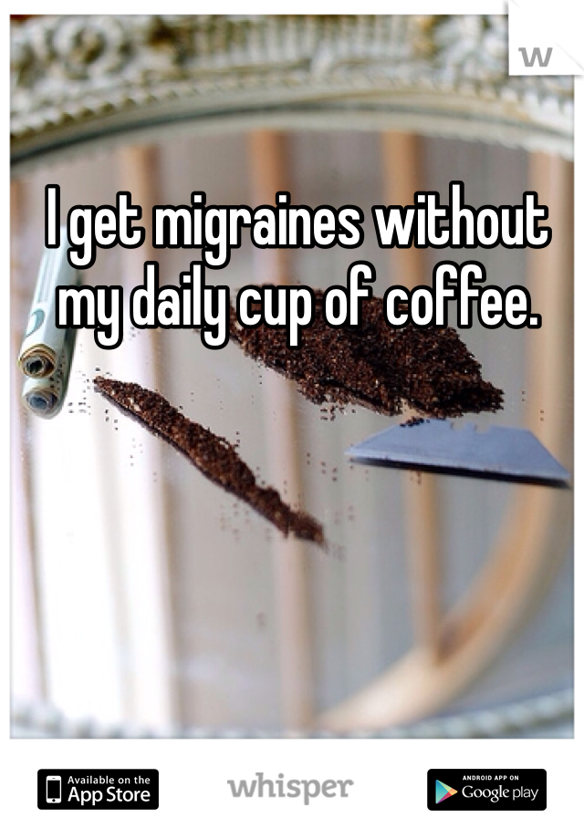 I get migraines without my daily cup of coffee.
