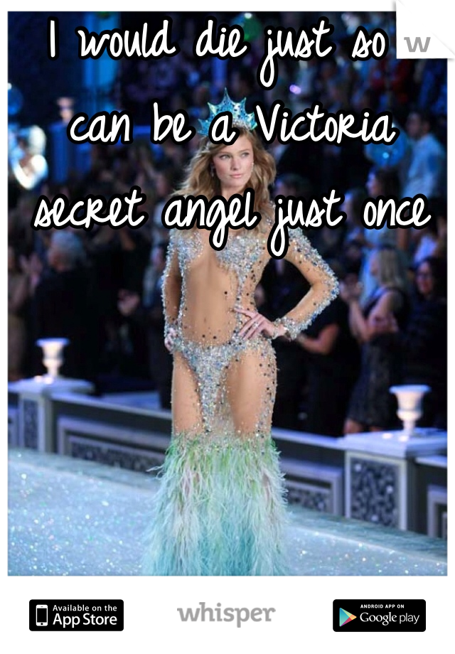 I would die just so I can be a Victoria secret angel just once