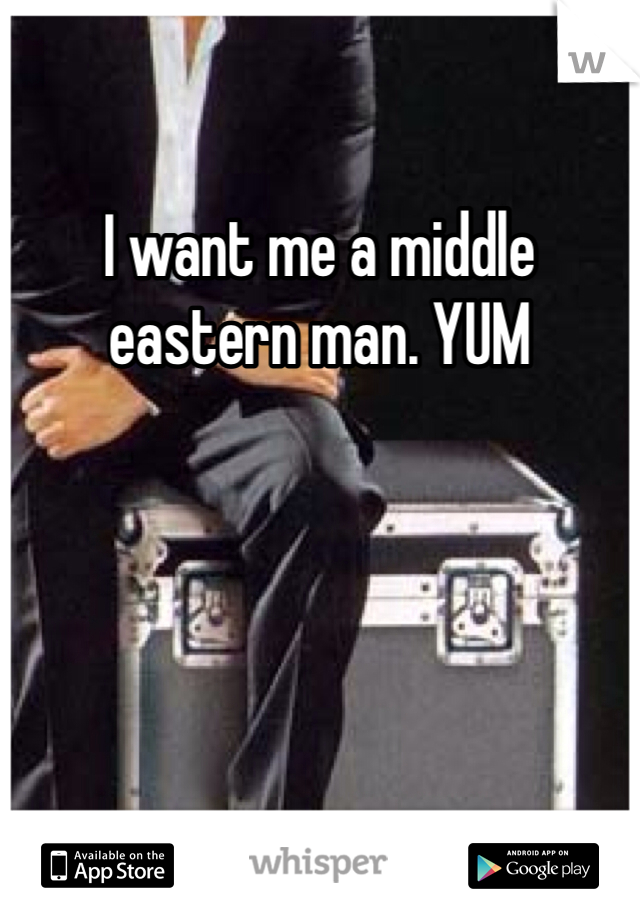 I want me a middle eastern man. YUM