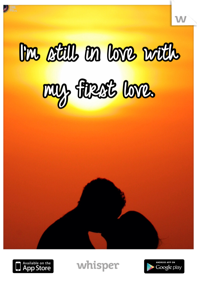 I'm still in love with my first love.